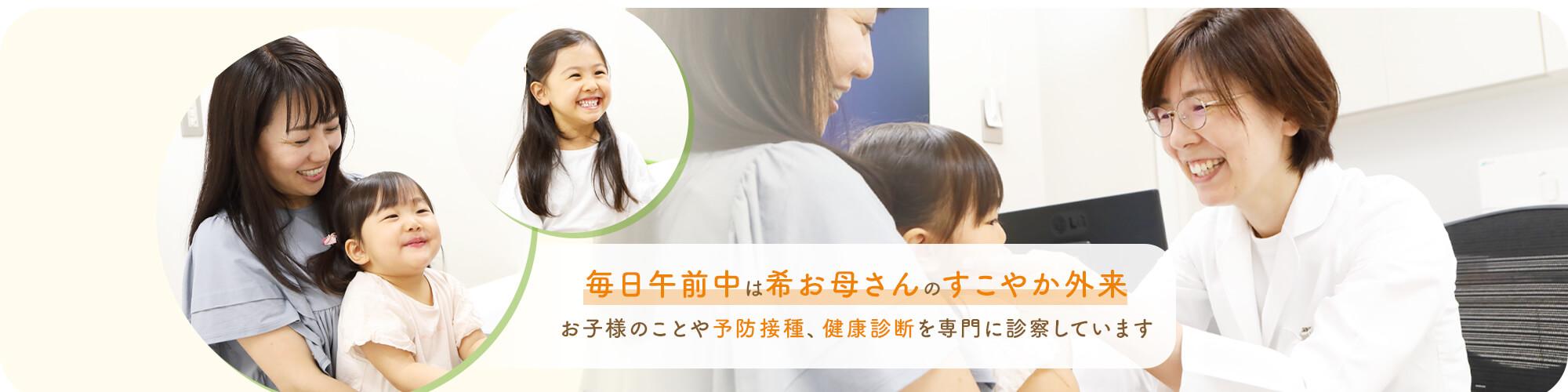 毎日午前中は希お母さんのすこやか外 お子様のことや予防接種、健康診断を専門に診察しています
